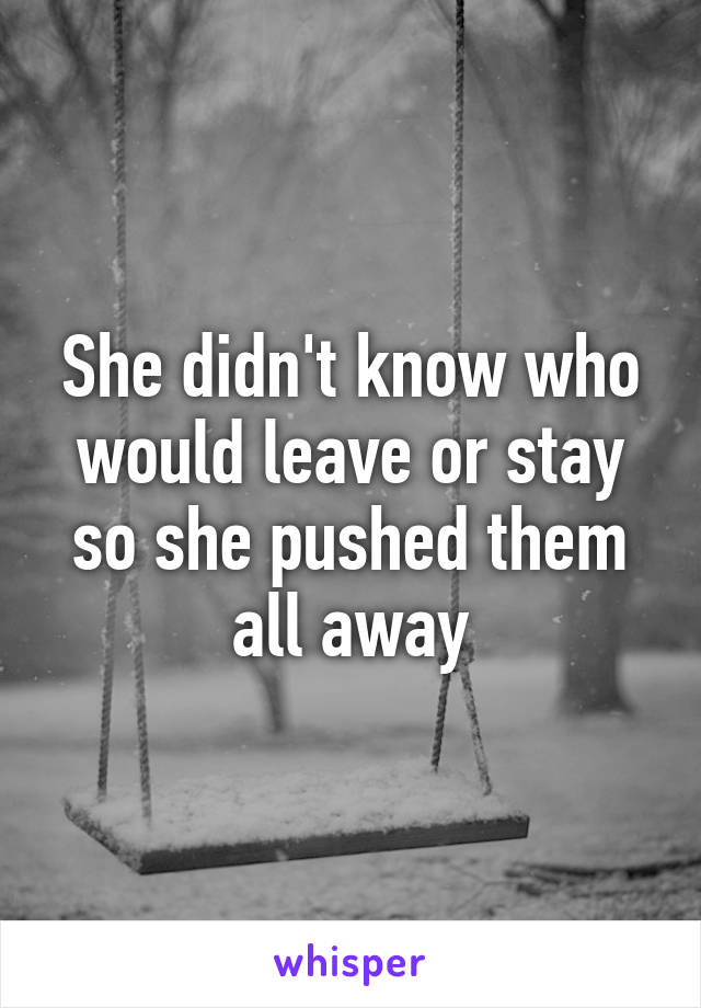 She didn't know who would leave or stay so she pushed them all away