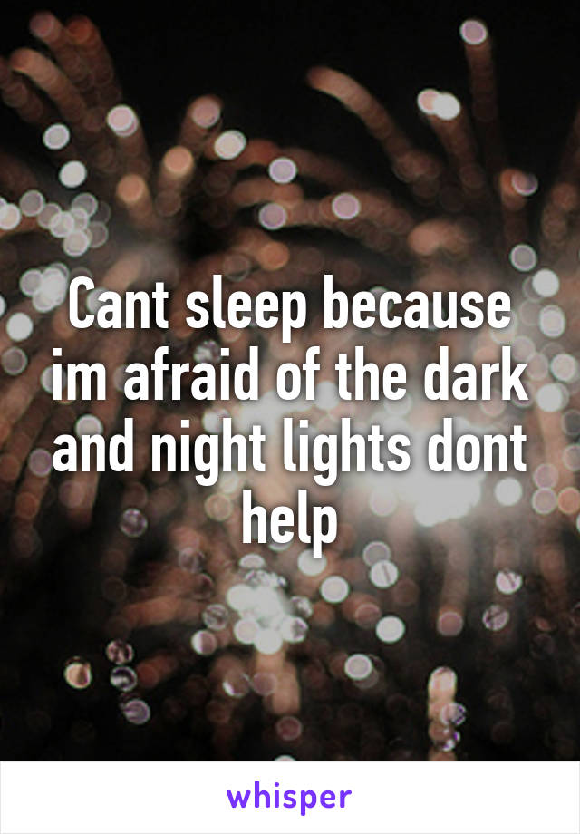 Cant sleep because im afraid of the dark and night lights dont help