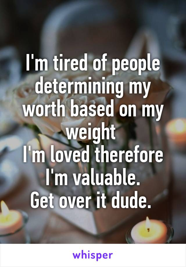 I'm tired of people determining my worth based on my weight  I'm loved therefore I'm valuable. Get over it dude.