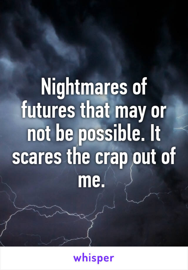 Nightmares of futures that may or not be possible. It scares the crap out of me.