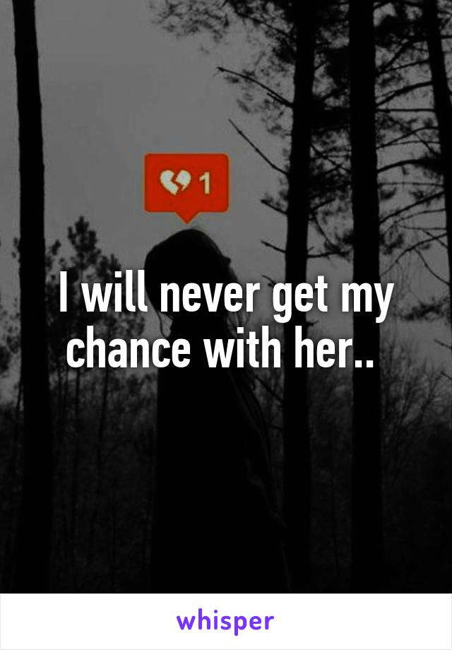 I will never get my chance with her..