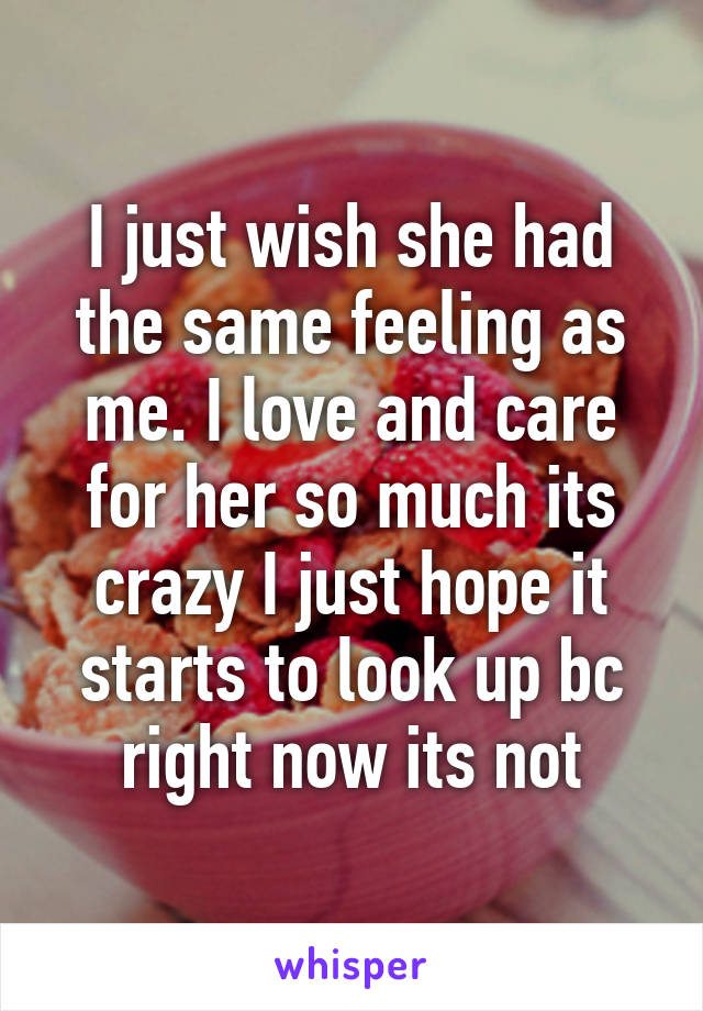 I just wish she had the same feeling as me. I love and care for her so much its crazy I just hope it starts to look up bc right now its not
