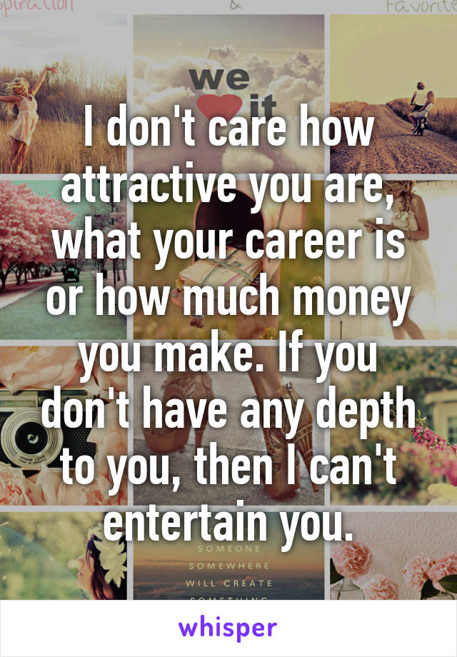 I don't care how attractive you are, what your career is or how much money you make. If you don't have any depth to you, then I can't entertain you.
