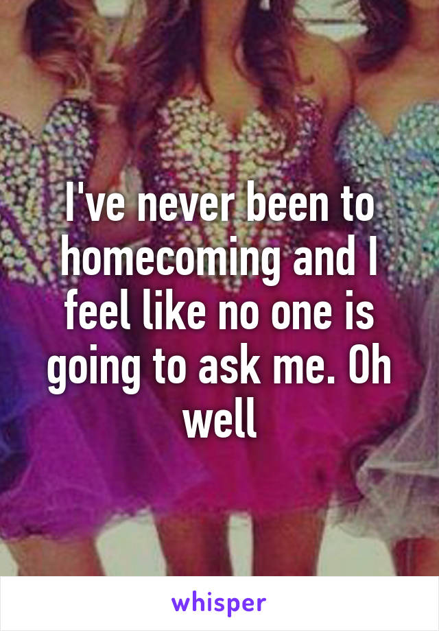 I've never been to homecoming and I feel like no one is going to ask me. Oh well