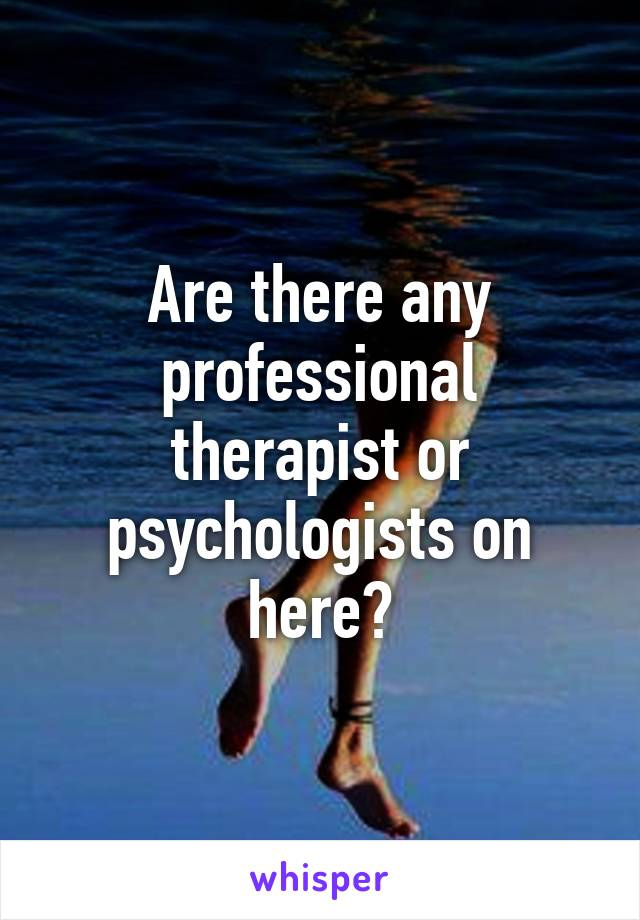 Are there any professional therapist or psychologists on here?
