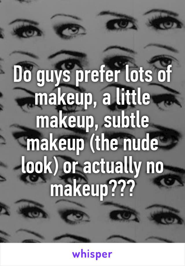 Do guys prefer lots of makeup, a little makeup, subtle makeup (the nude look) or actually no makeup???