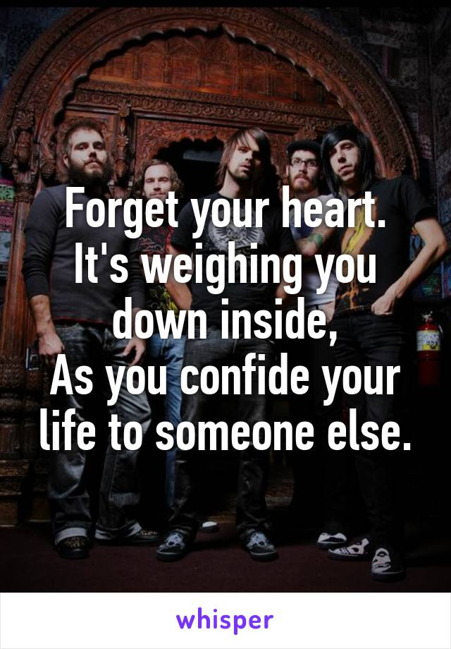 Forget your heart. It's weighing you down inside, As you confide your life to someone else.