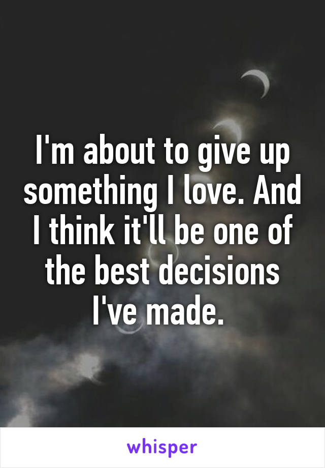 I'm about to give up something I love. And I think it'll be one of the best decisions I've made.