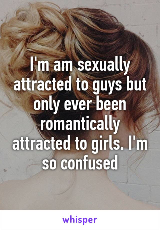 I'm am sexually attracted to guys but only ever been romantically attracted to girls. I'm so confused