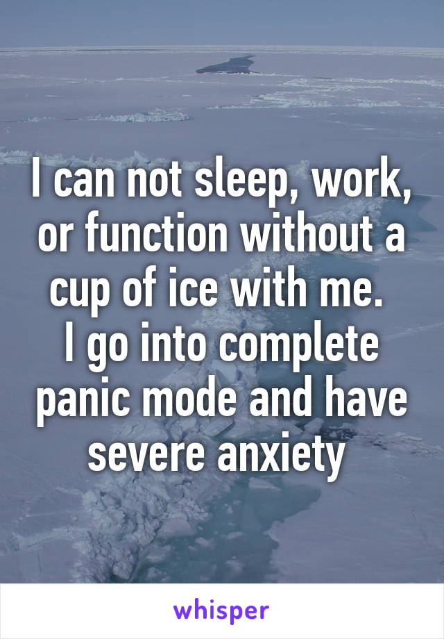I can not sleep, work, or function without a cup of ice with me.  I go into complete panic mode and have severe anxiety