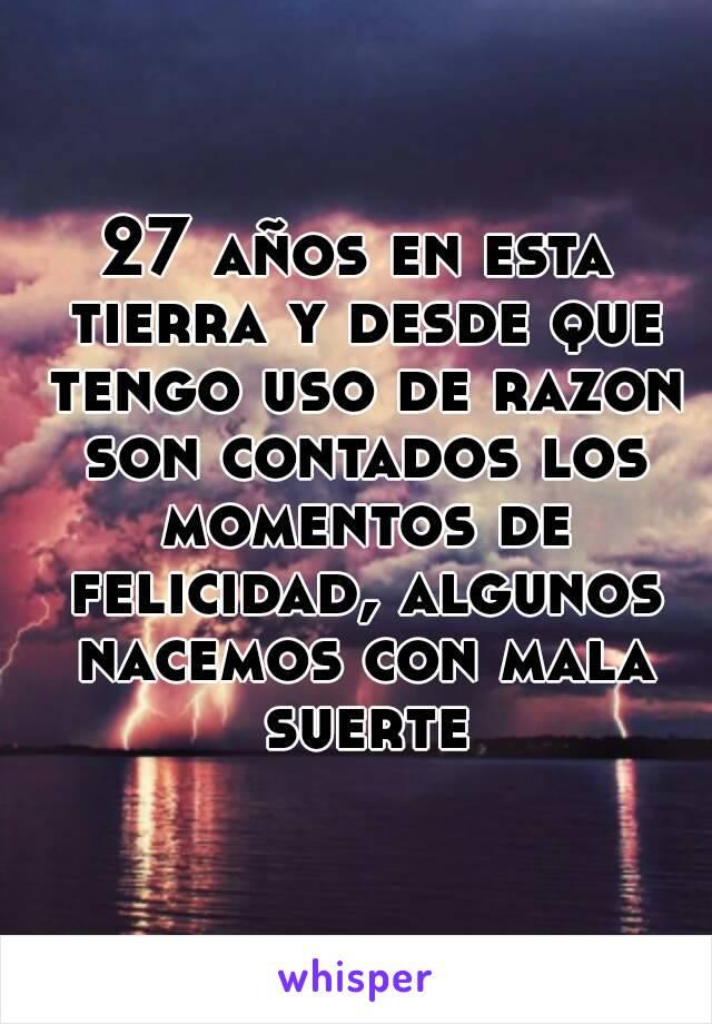 27 años en esta tierra y desde que tengo uso de razon son contados los momentos de felicidad, algunos nacemos con mala suerte
