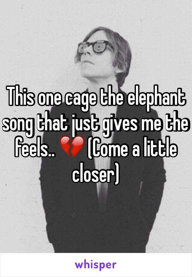 This one cage the elephant song that just gives me the feels.. 💔 (Come a little closer)