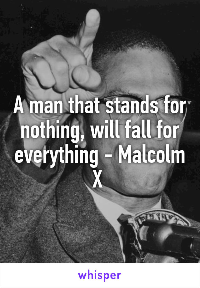 A man that stands for nothing, will fall for everything - Malcolm X