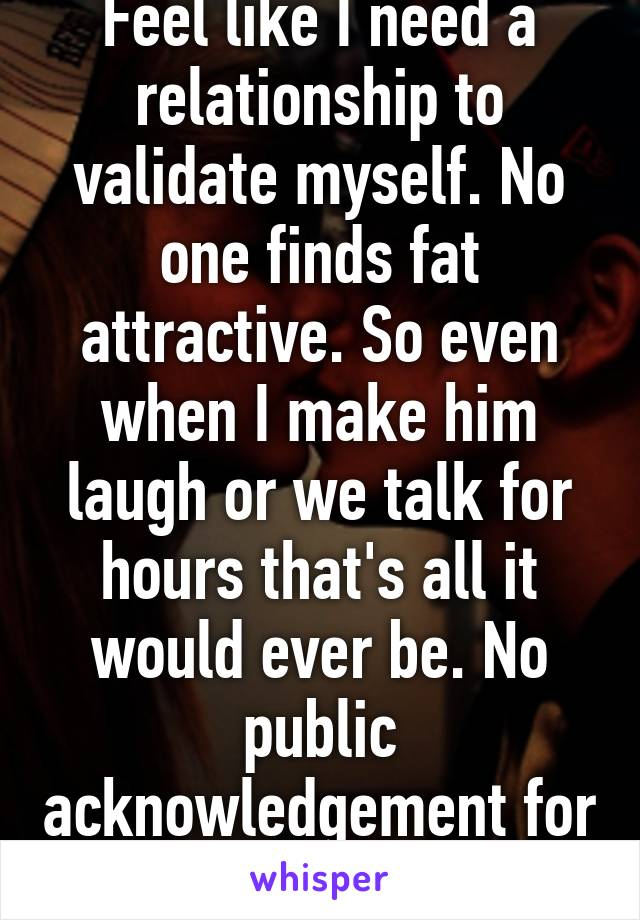 Feel like I need a relationship to validate myself. No one finds fat attractive. So even when I make him laugh or we talk for hours that's all it would ever be. No public acknowledgement for me.