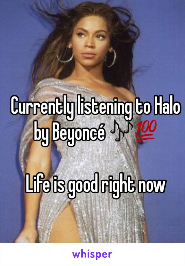 Currently listening to Halo by Beyoncé 🎶💯   Life is good right now
