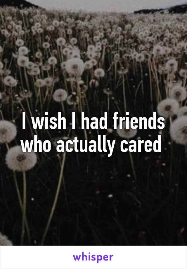 I wish I had friends who actually cared
