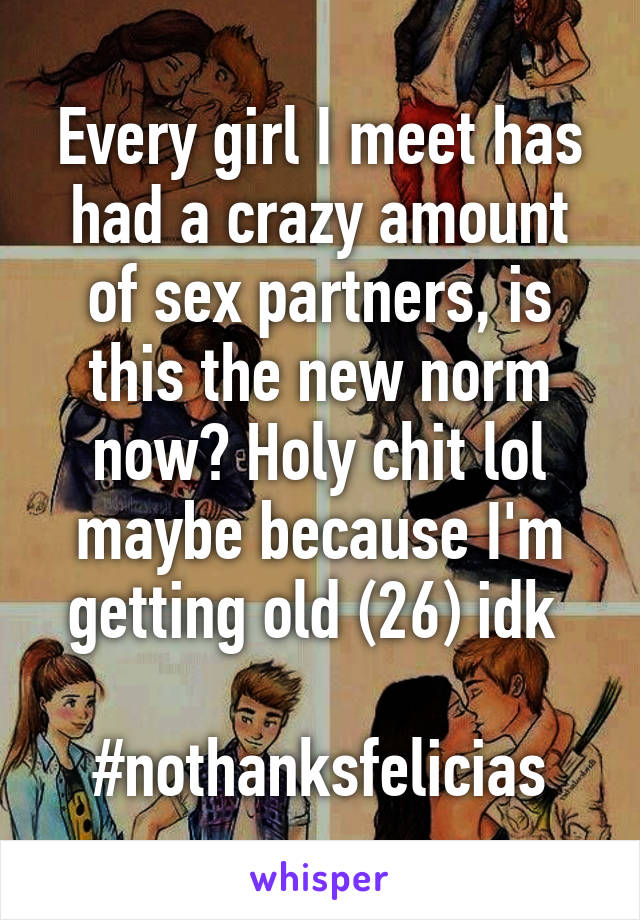 Every girl I meet has had a crazy amount of sex partners, is this the new norm now? Holy chit lol maybe because I'm getting old (26) idk   #nothanksfelicias
