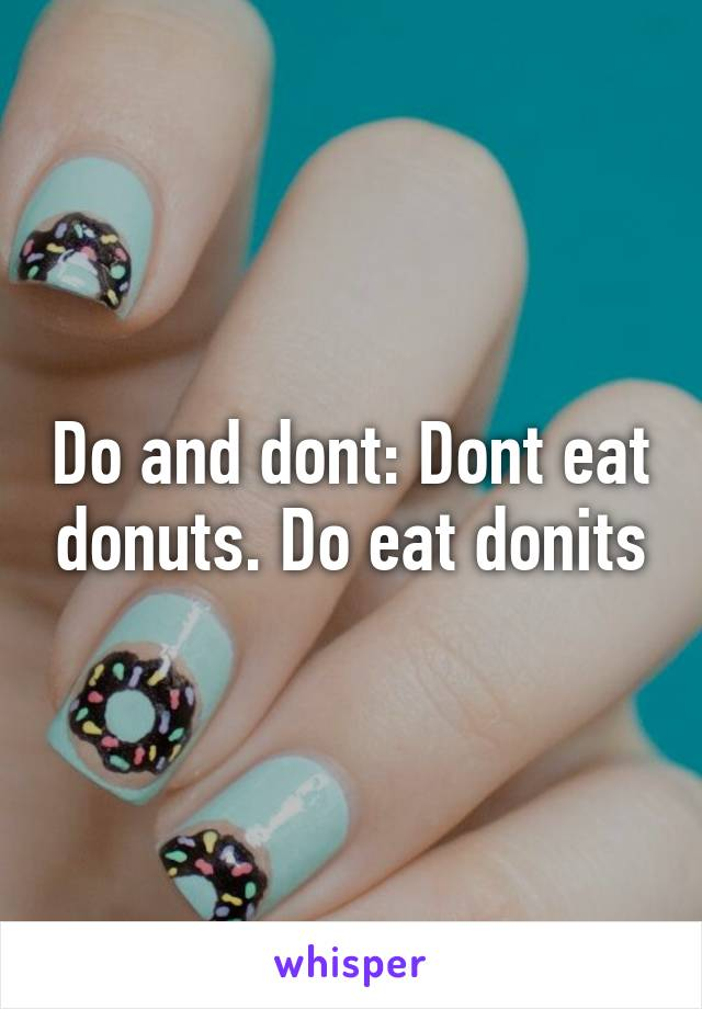 Do and dont: Dont eat donuts. Do eat donits