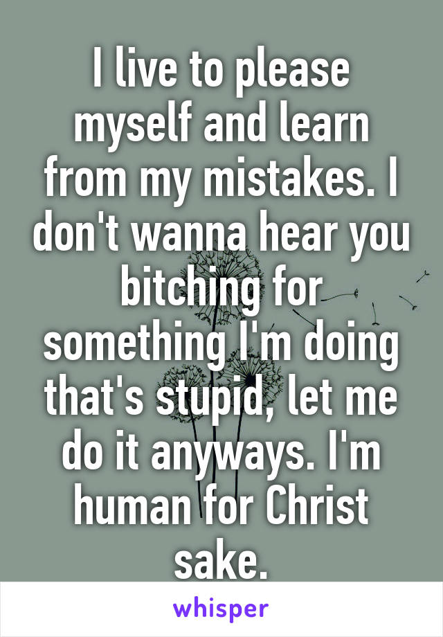 I live to please myself and learn from my mistakes. I don't wanna hear you bitching for something I'm doing that's stupid, let me do it anyways. I'm human for Christ sake.