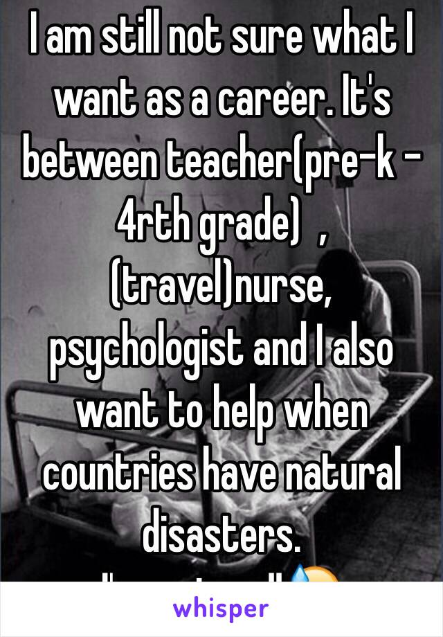 I am still not sure what I want as a career. It's between teacher(pre-k - 4rth grade)  , (travel)nurse, psychologist and I also want to help when countries have natural disasters.  I'm so torn!!😓