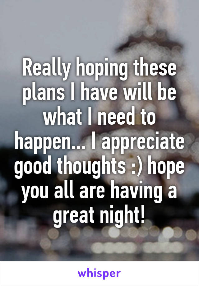 Really hoping these plans I have will be what I need to happen... I appreciate good thoughts :) hope you all are having a great night!