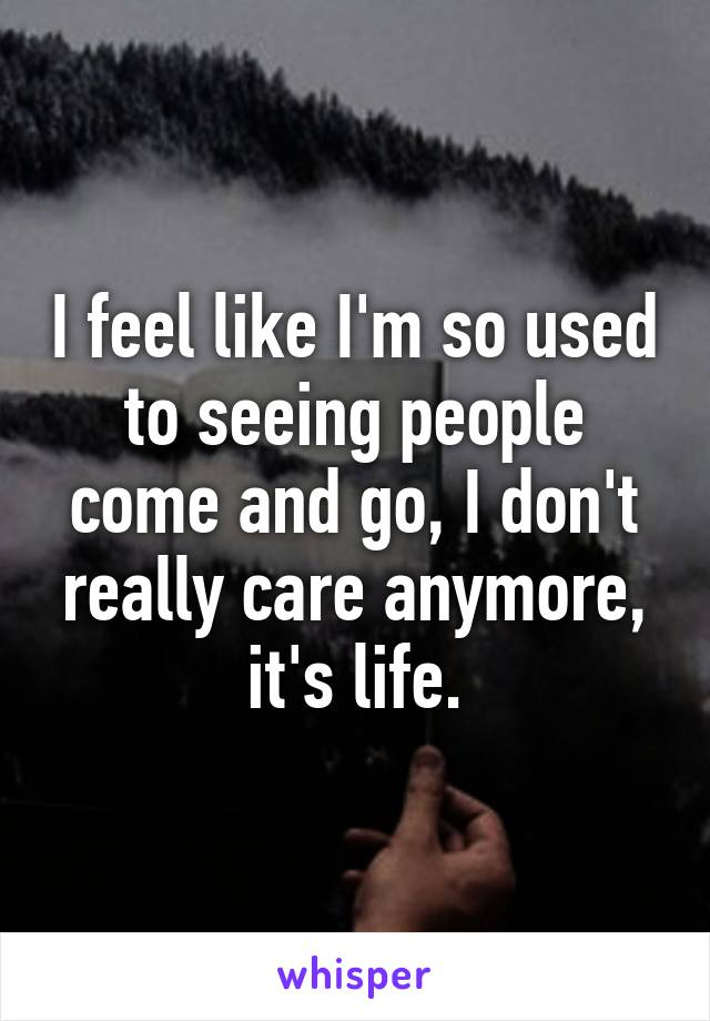 I feel like I'm so used to seeing people come and go, I don't really care anymore, it's life.