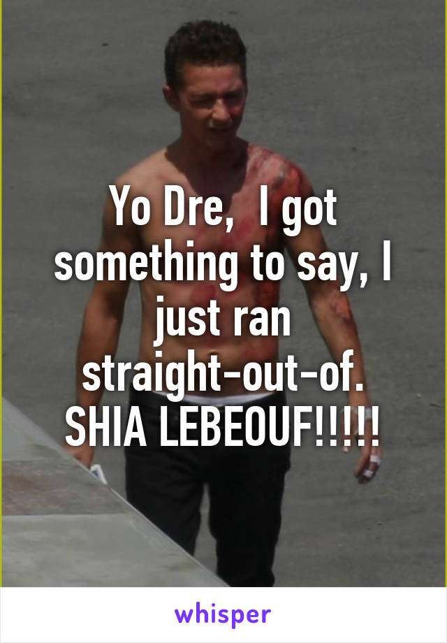 Yo Dre,  I got something to say, I just ran straight-out-of. SHIA LEBEOUF!!!!!
