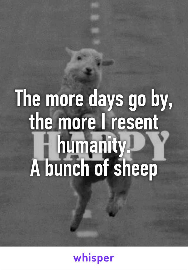 The more days go by, the more I resent humanity. A bunch of sheep