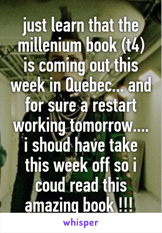 just learn that the millenium book (t4) is coming out this week in Quebec... and for sure a restart working tomorrow.... i shoud have take this week off so i coud read this amazing book !!!