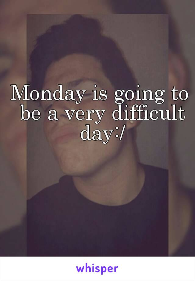 Monday is going to be a very difficult day:/