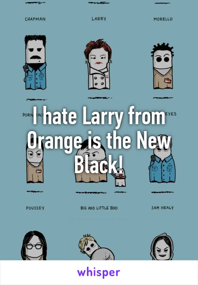 I hate Larry from Orange is the New Black!