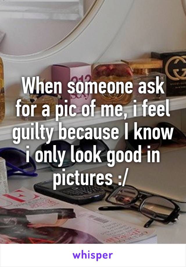 When someone ask for a pic of me, i feel guilty because I know i only look good in pictures :/