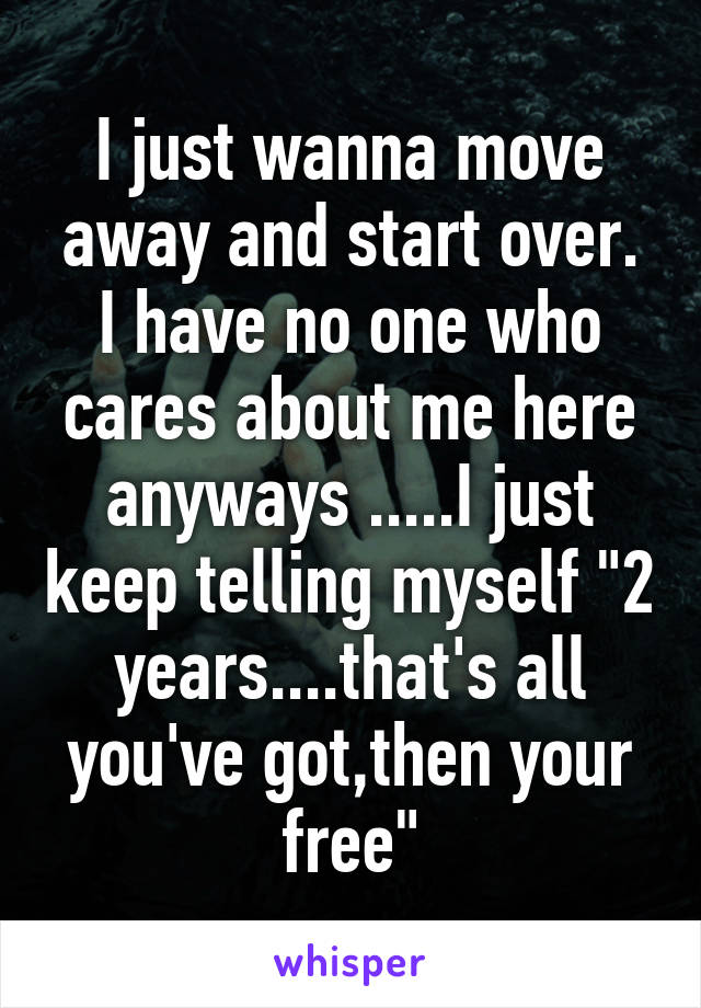 "I just wanna move away and start over. I have no one who cares about me here anyways .....I just keep telling myself ""2 years....that's all you've got,then your free"""