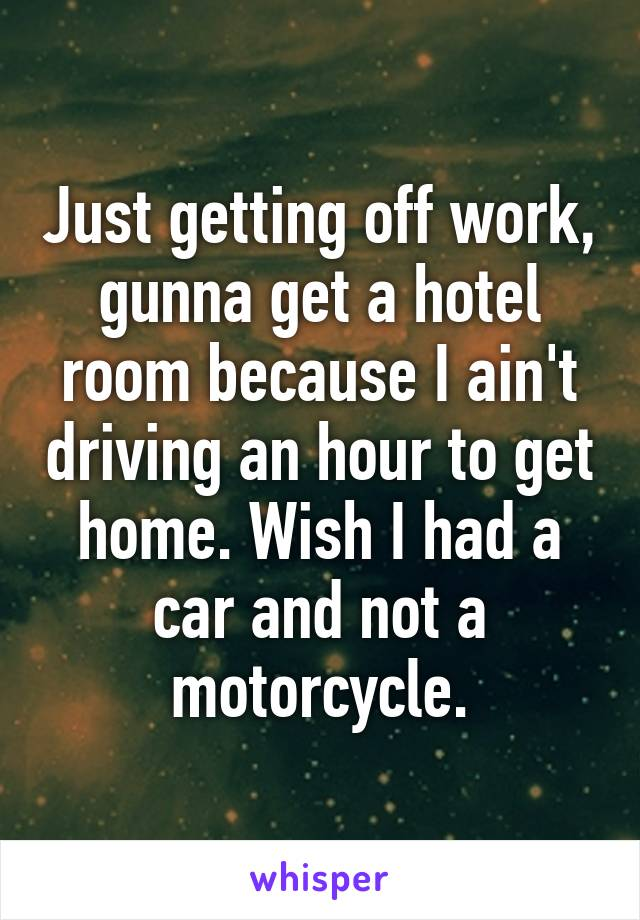 Just getting off work, gunna get a hotel room because I ain't driving an hour to get home. Wish I had a car and not a motorcycle.