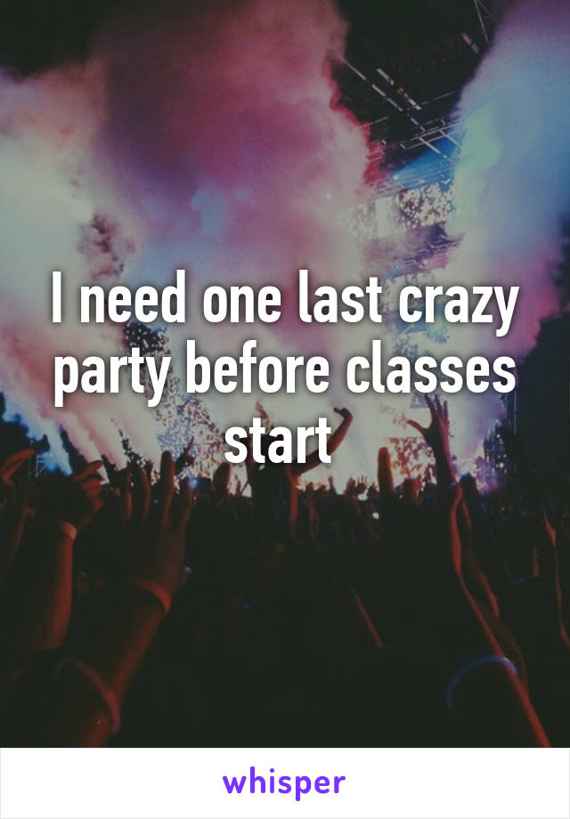 I need one last crazy party before classes start