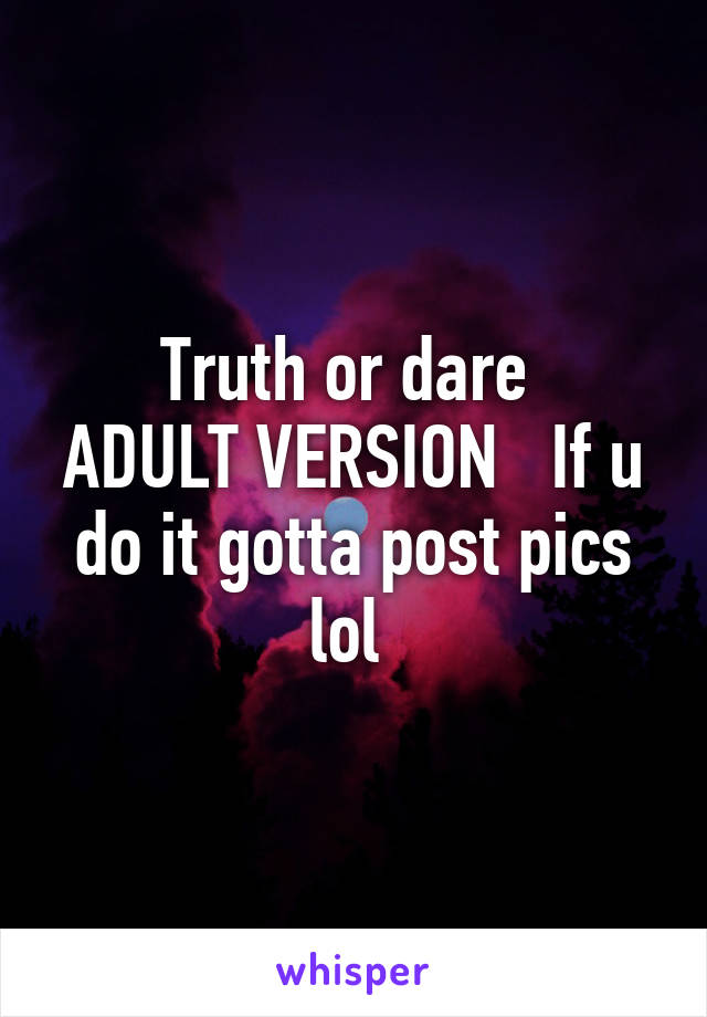 Truth or dare  ADULT VERSION   If u do it gotta post pics lol