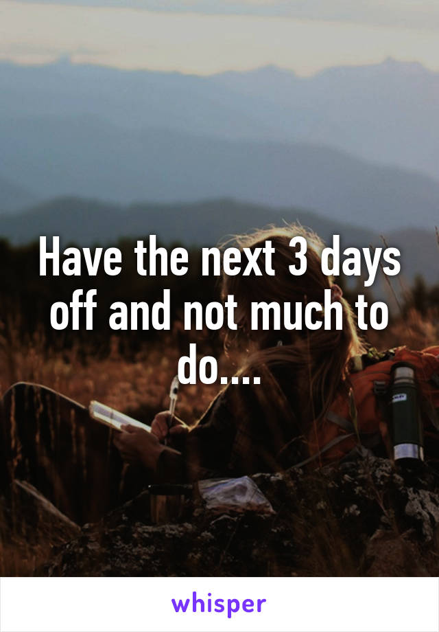 Have the next 3 days off and not much to do....