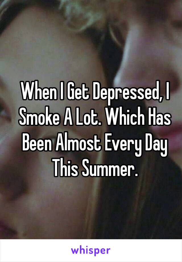 When I Get Depressed, I Smoke A Lot. Which Has Been Almost Every Day This Summer.
