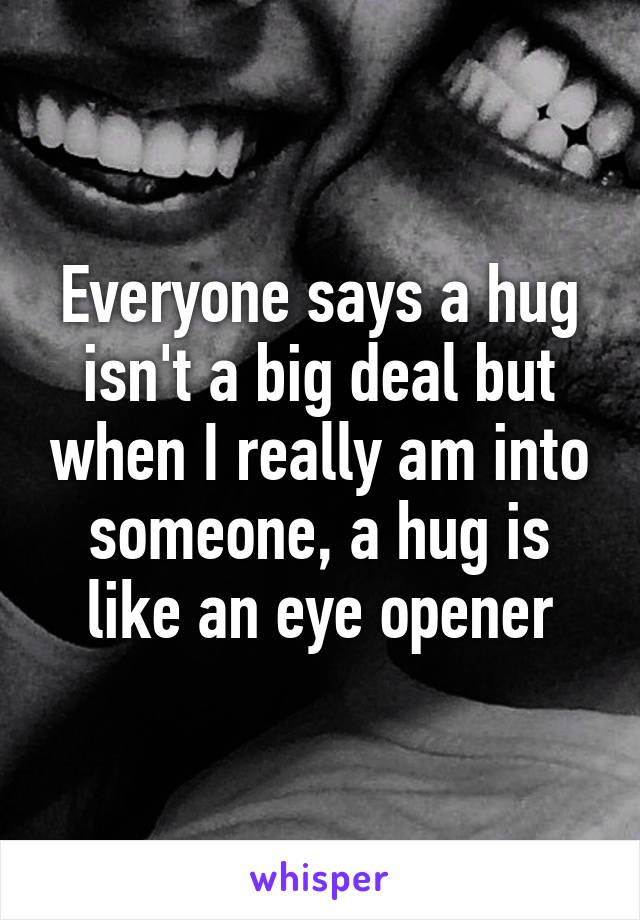 Everyone says a hug isn't a big deal but when I really am into someone, a hug is like an eye opener