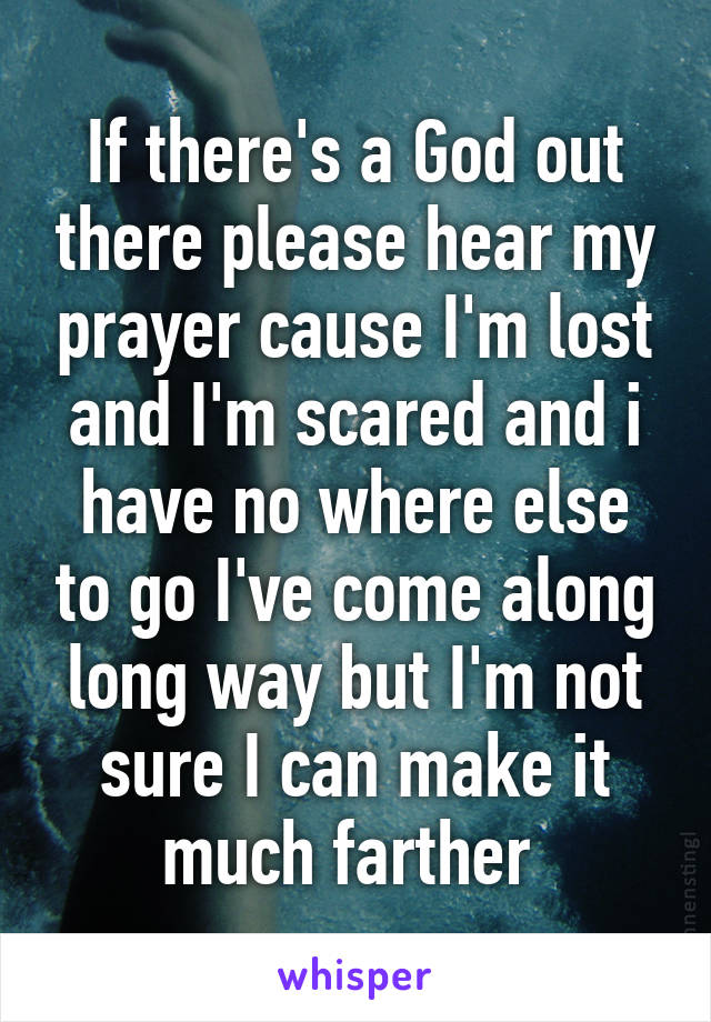 If there's a God out there please hear my prayer cause I'm lost and I'm scared and i have no where else to go I've come along long way but I'm not sure I can make it much farther