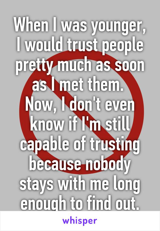 When I was younger, I would trust people pretty much as soon as I met them.  Now, I don't even know if I'm still capable of trusting because nobody stays with me long enough to find out.