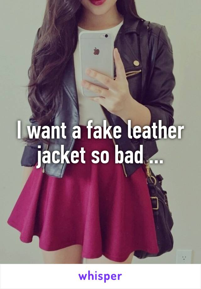 I want a fake leather jacket so bad ...