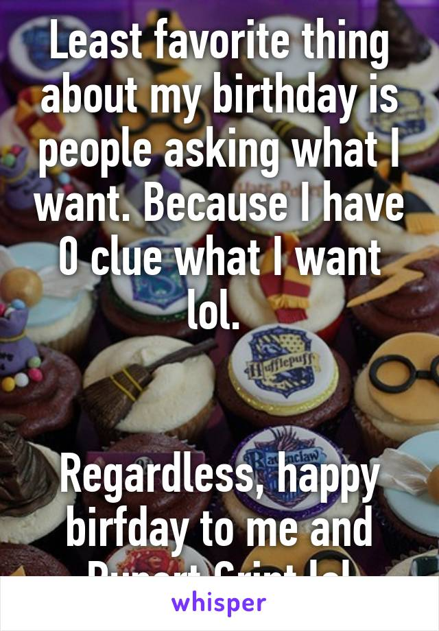 Least favorite thing about my birthday is people asking what I want. Because I have 0 clue what I want lol.    Regardless, happy birfday to me and Rupert Grint lol