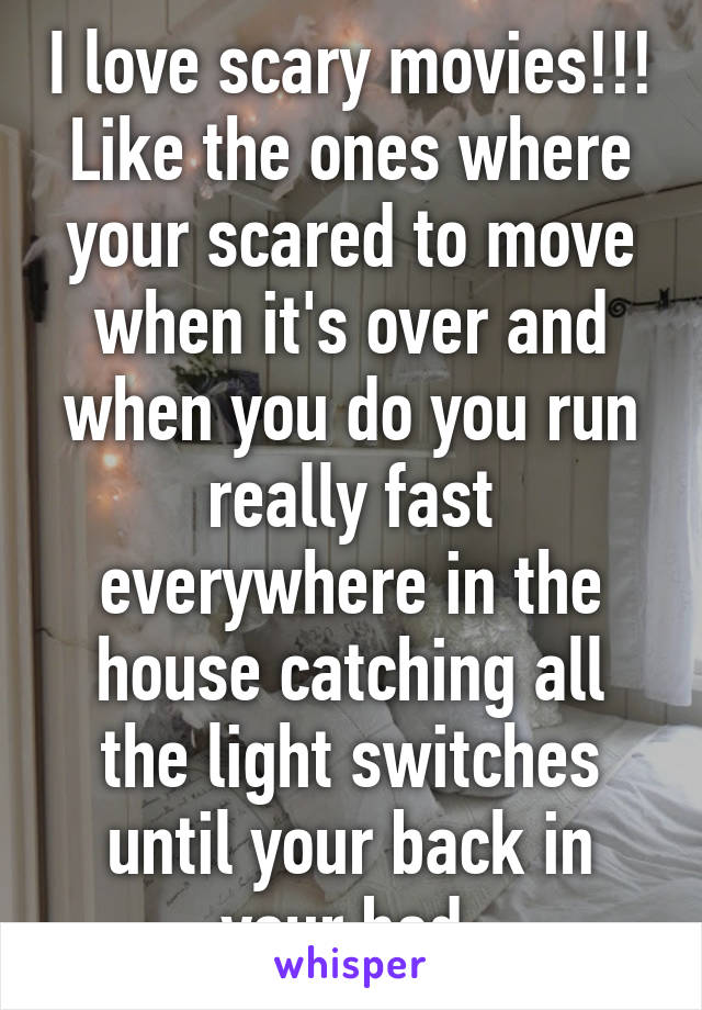 I love scary movies!!! Like the ones where your scared to move when it's over and when you do you run really fast everywhere in the house catching all the light switches until your back in your bed