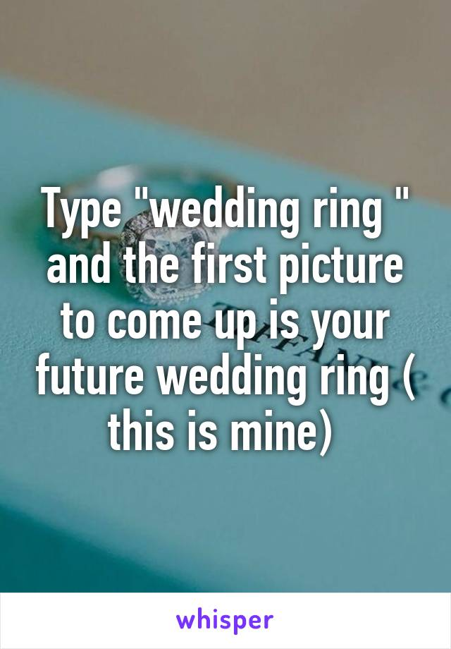 """Type """"wedding ring """" and the first picture to come up is your future wedding ring ( this is mine)"""