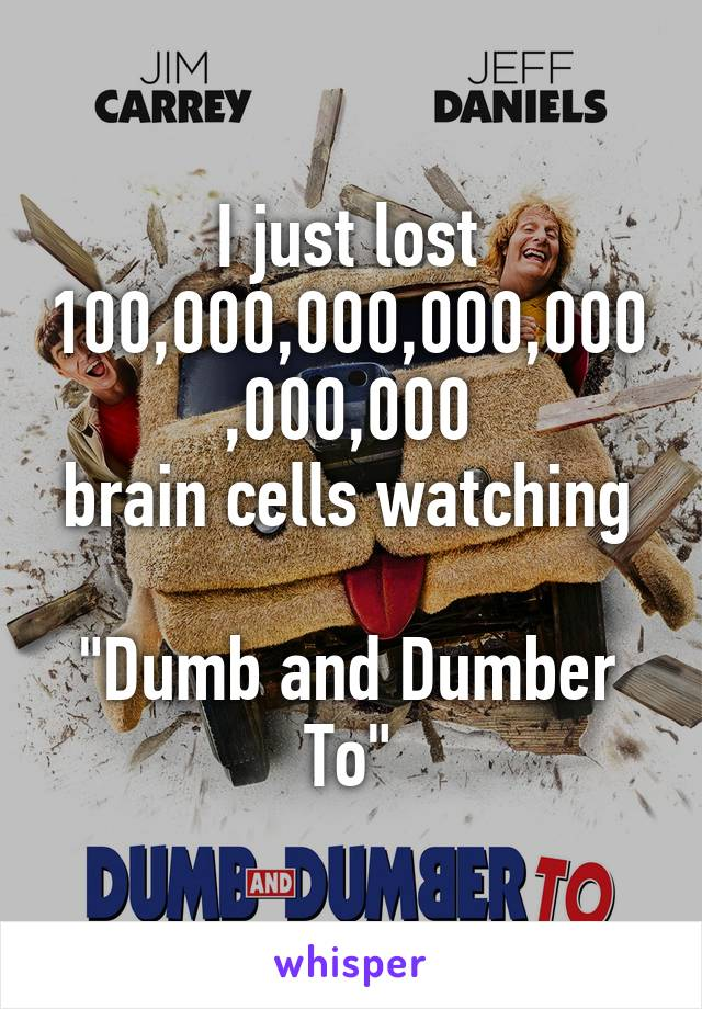 """I just lost 100,000,000,000,000,000,000 brain cells watching  """"Dumb and Dumber To"""""""