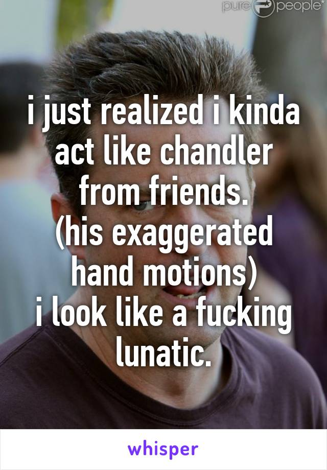 i just realized i kinda act like chandler from friends. (his exaggerated hand motions) i look like a fucking lunatic.