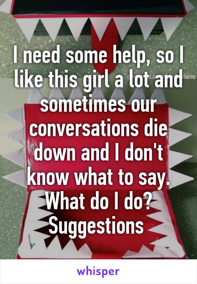 I need some help, so I like this girl a lot and sometimes our conversations die down and I don't know what to say. What do I do? Suggestions