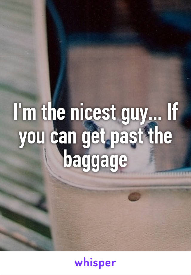 I'm the nicest guy... If you can get past the baggage