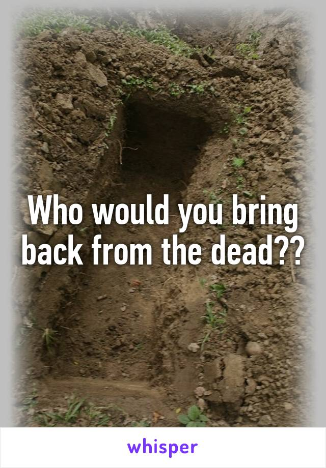 Who would you bring back from the dead??